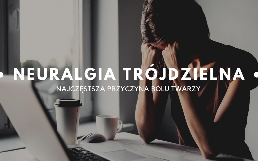 Neuralgia nerwu trójdzielnego – najczęstsza przyczyna bólu twarzy